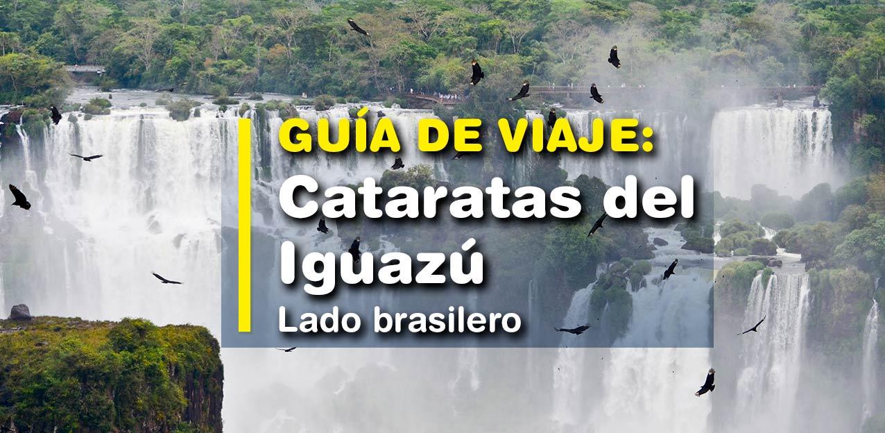 CATARATAS DEL IGUAZÚ LADO BRASILERO – GUÍA DE VIAJE